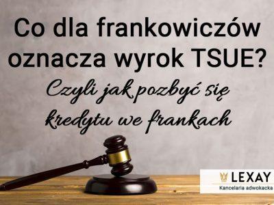 Kredyt we frankach ciążył Ci latami, a teraz możesz się go pozbyć. Zobacz co dla frankowiczów oznacza wyrok TSUE.