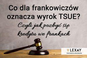 Co dla frankowiczów oznacza wyrok TSUE – czyli jak pozbyć się kredytu we frankach